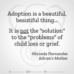 """Adoption is a beautiful, beautiful thing... It is not the """"solution"""" to the """"problems"""" of child loss or grief. -Miranda Hernandez, Adrian's Mother"""