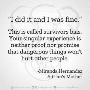 """""""I did it and I was fine."""" This is called survivors bias. Your singular experience is neither proof nor promise that dangerous things won't hurt other people. -Miranda Hernandez, Adrian's Mother"""