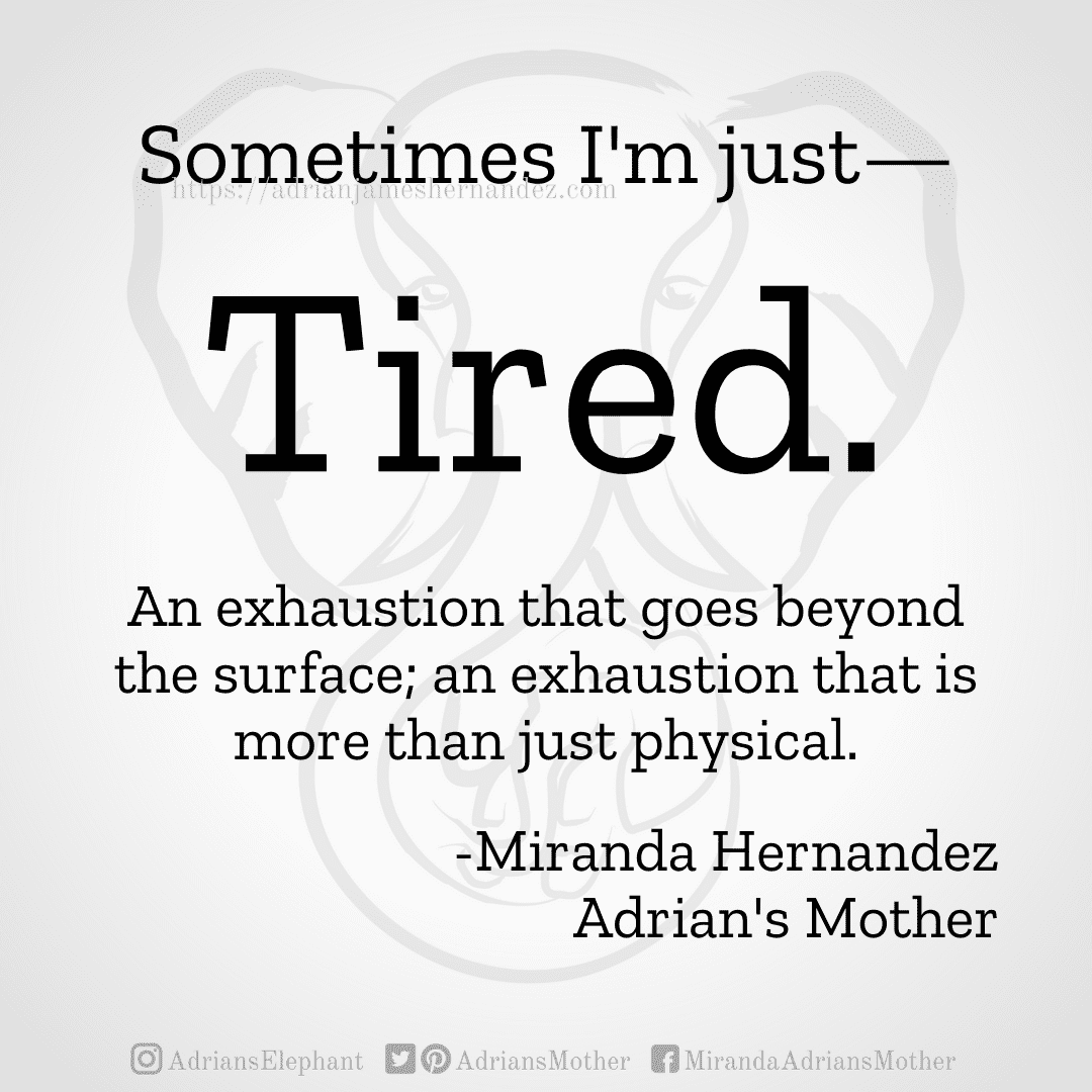 Sometimes I'm just— Tired. An exhaustion that goes beyond the surface; an exhaustion that is more than just physical. -Miranda Hernandez, Adrian's Mother