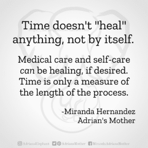 """Time doesn't """"heal"""" anything, not by itself.  Medical care and self-care can be healing, if desired. Time is only a measure of the length of the process. -Miranda Hernandez, Adrian's Mother"""
