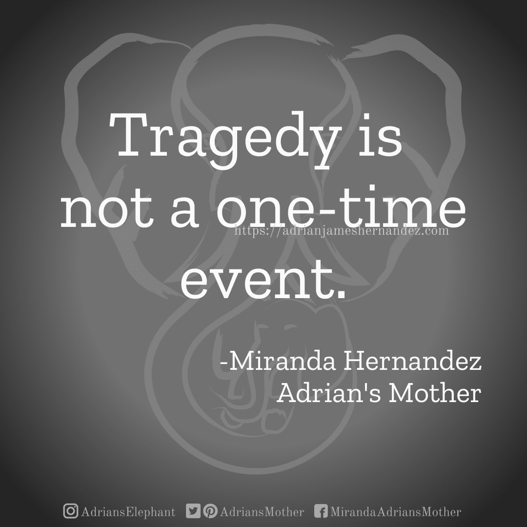 Tragedy is not a one-time event. -Miranda Hernandez, Adrian's Mother