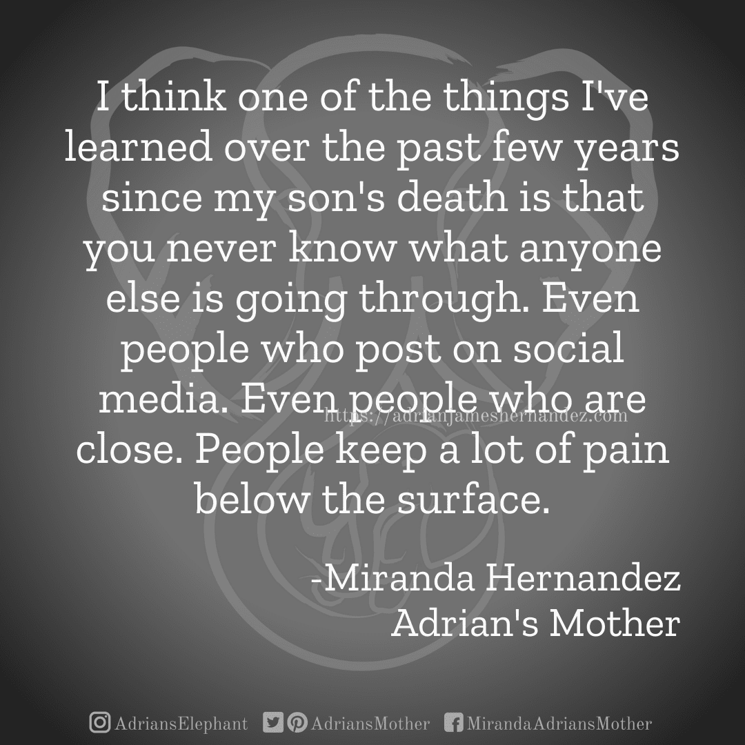 I think one of the things I've learned over the past few years since my son's death is that you never know what anyone else is going through. Even people who post on social media. Even people who are close. People keep a lot of pain below the surface. -Miranda Hernandez, Adrian's Mother