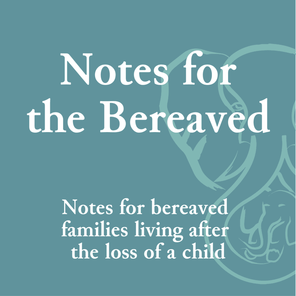 Notes for the Bereaved—Notes for bereaved families living after the loss of a child