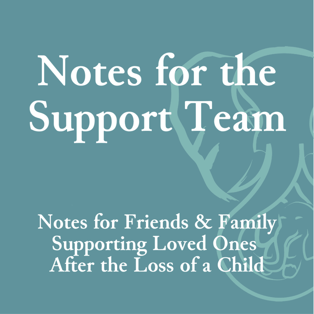 Notes for the Support Team—Notes for friends and family supporting loved ones after the loss of a child