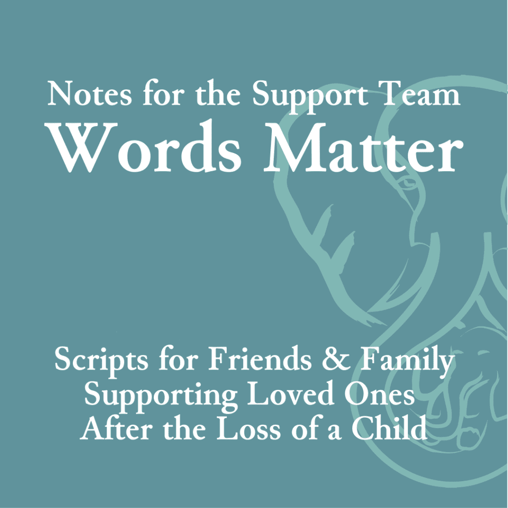 Notes for the Support Team; Words Matter—Scripts for friends and family supporting loved ones after the loss of a child