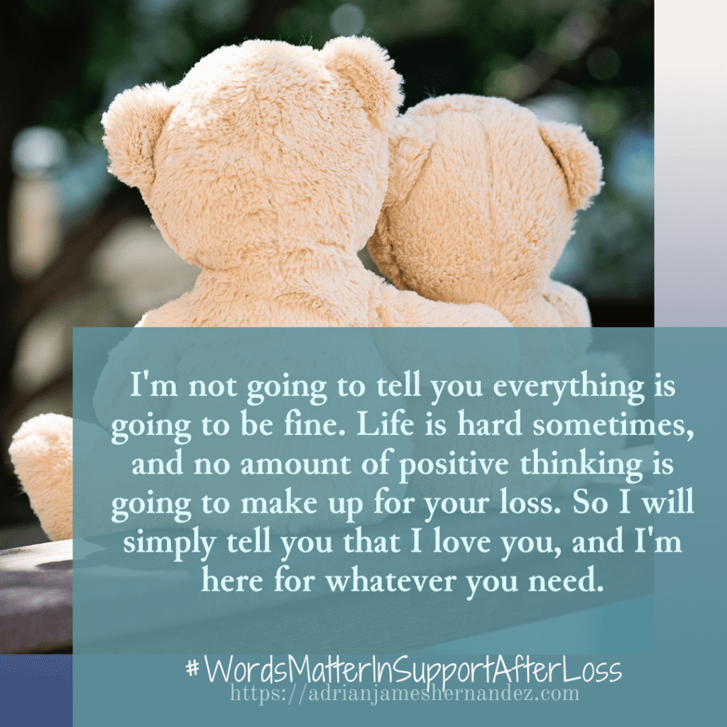 Notes for the Support Team - Words Matter: Original statement: Everything is going to be fine.  Rewritten: I'm not going to tell you everything is going to be fine. I understand grief is hard, and no amount of positive thinking is going to make up for the loss of your child. So I will simply tell you that I love you, and I'm here for whatever you need. -Miranda Hernandez, Adrian's Mother