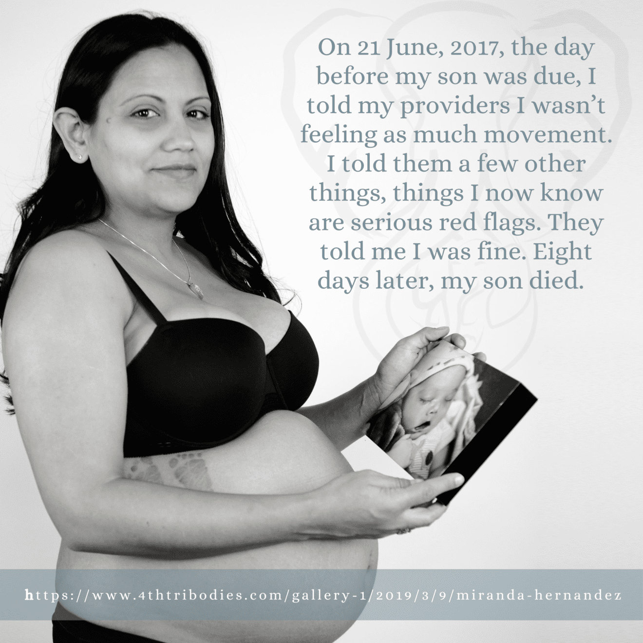 On 21 June, 2017, the day before my son was due, I told my providers I wasn't feeling as much movement. I told them a few other things, things I now know are serious red flags. They told me I was fine. Eight days later, my son died.