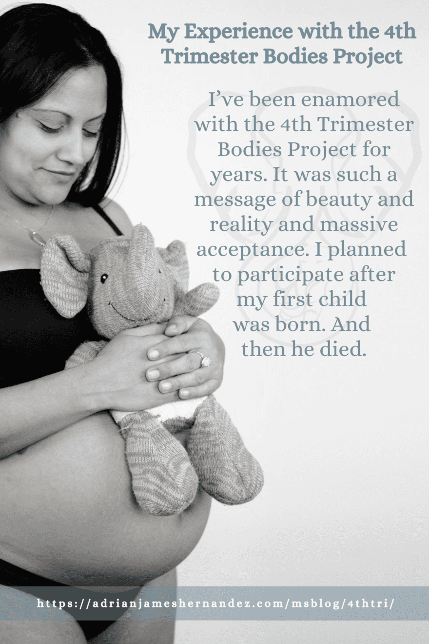 I've been enamored with the 4th Trimester Bodies Project for years. It was such a message of beauty and reality and massive acceptance. I planned when I saw it to participate myself after my first child was born. And then he died.