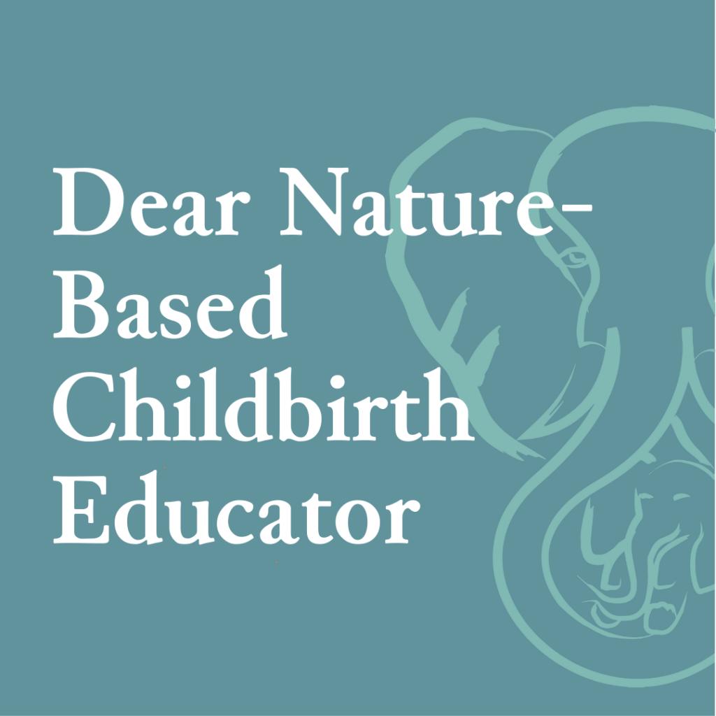 Dear Nature-Based Childbirth Educator