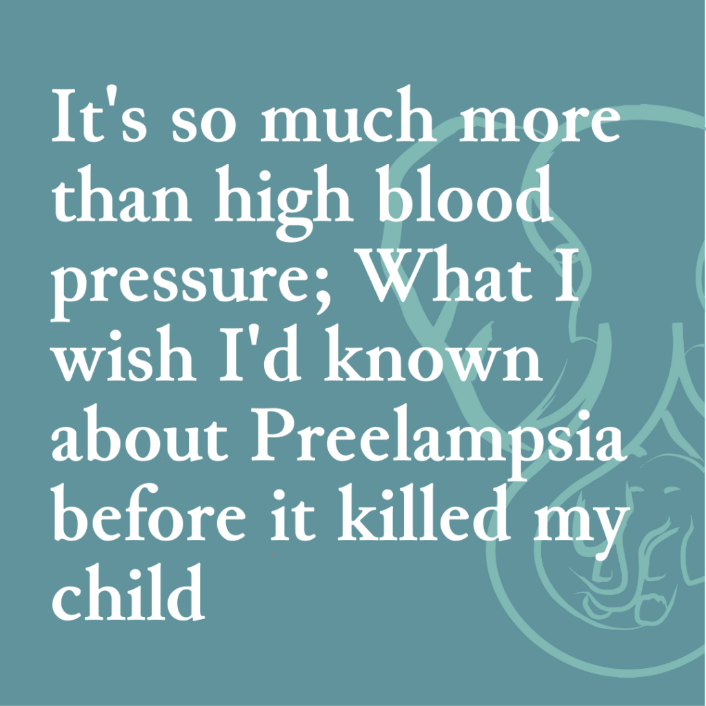 It's so much more than high blood pressure; What I wish I knew about Preeclampsia before it killed my child