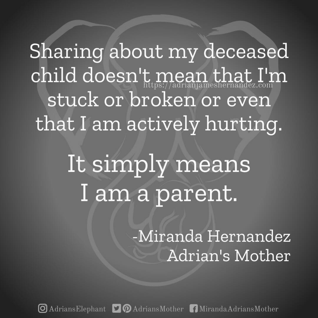 Sharing about my deceased child doesn't mean that I'm stuck or broken or even that I am actively hurting. It simply means I am a parent. -Miranda Hernandez, Adrian's Mother